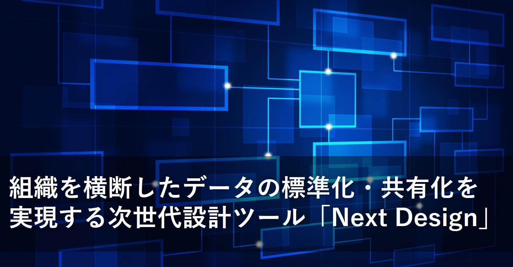 組織を横断したデータの標準化・共有化を実現する次世代設計ツール「Next Design」